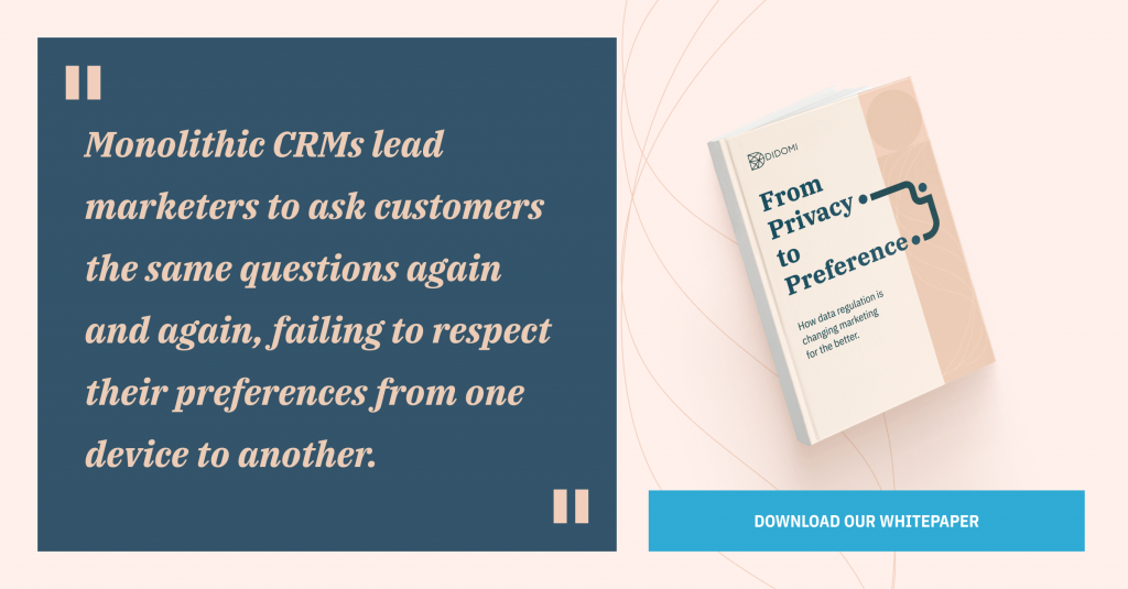 """Monolithic CRMs lead marketers to ask customers the same questions again and again, failing to respect their preferences from one device to another."""